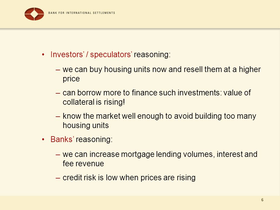 6 Investors' / speculators' reasoning: –we can buy housing units now and resell them at a higher price –can borrow more to finance such investments: value of collateral is rising.