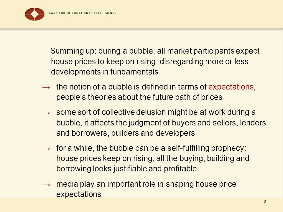 8 Summing up: during a bubble, all market participants expect house prices to keep on rising, disregarding more or less developments in fundamentals → the notion of a bubble is defined in terms of expectations, people's theories about the future path of prices → some sort of collective delusion might be at work during a bubble, it affects the judgment of buyers and sellers, lenders and borrowers, builders and developers →for a while, the bubble can be a self-fulfilling prophecy: house prices keep on rising, all the buying, building and borrowing looks justifiable and profitable →media play an important role in shaping house price expectations