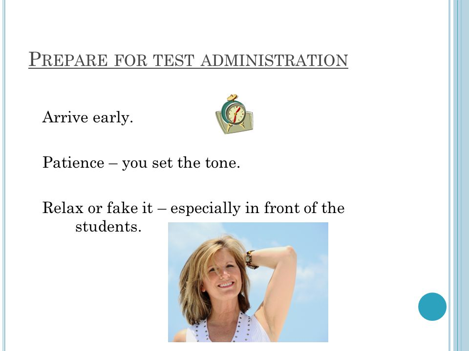 P REPARE FOR TEST ADMINISTRATION Arrive early. Patience – you set the tone.