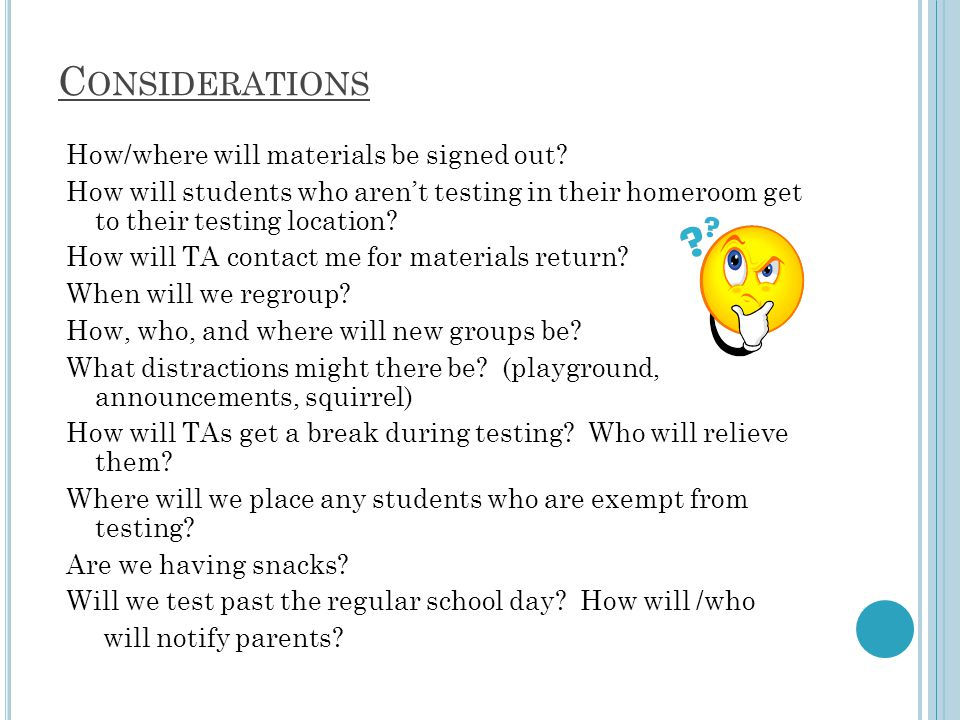 C ONSIDERATIONS How/where will materials be signed out? How will students who aren't testing in their homeroom get to their testing location? How will