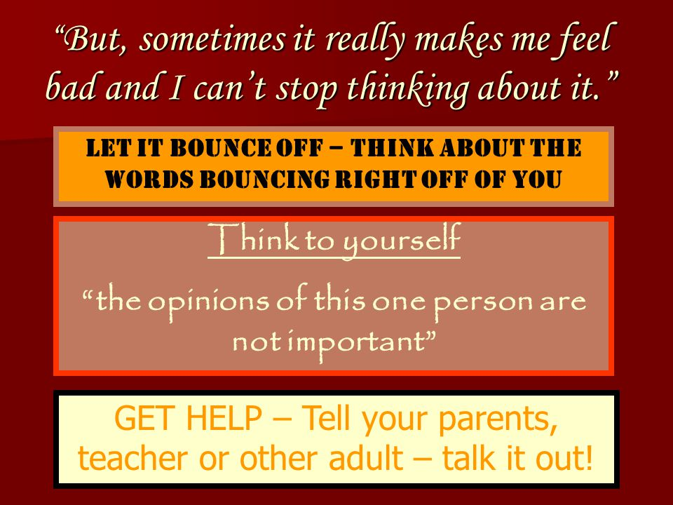 How do I know when I need to get help from an adult? When you are being teased many times each day When you are being teased many times each day When you have been threatened in any way When you have been threatened in any way When you are feeling very bad about yourself When you are feeling very bad about yourself When you just don't know what else to do When you just don't know what else to do