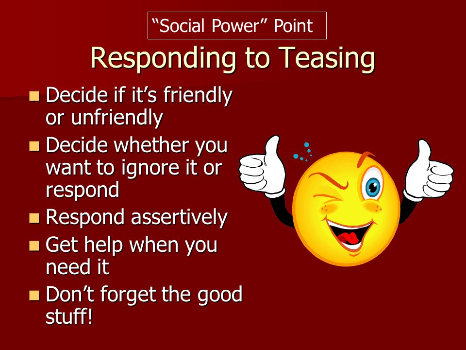Responding to Teasing Decide if it's friendly or unfriendly Decide if it's friendly or unfriendly Decide whether you want to ignore it or respond Deci