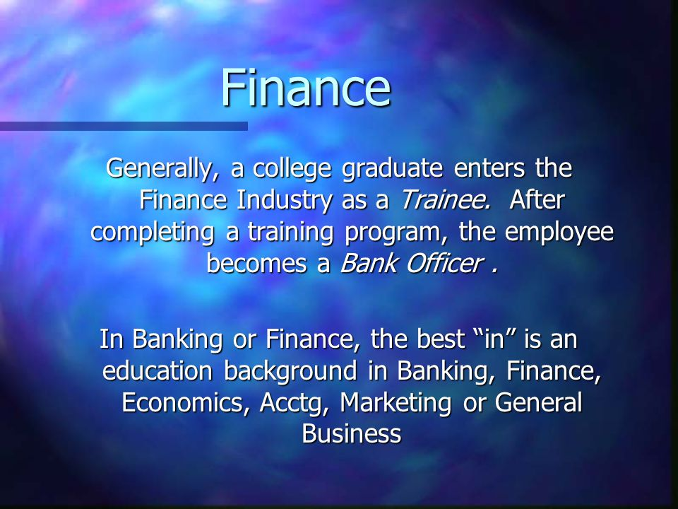Finance Generally, a college graduate enters the Finance Industry as a Trainee. After completing a training program, the employee becomes a Bank Offic