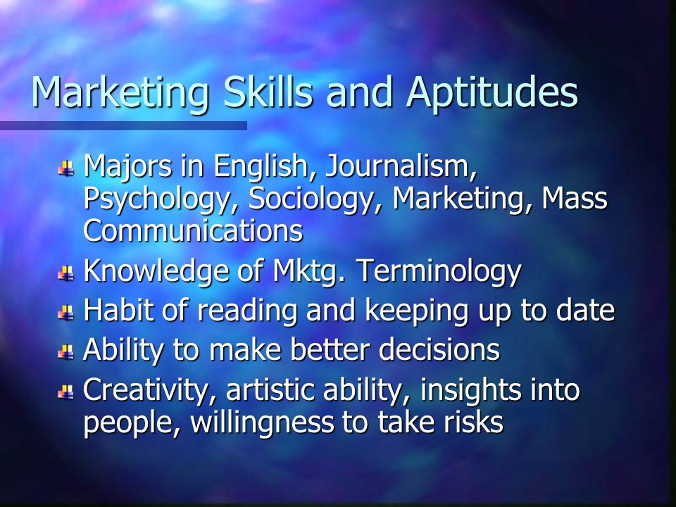 Marketing Skills and Aptitudes Majors in English, Journalism, Psychology, Sociology, Marketing, Mass Communications Knowledge of Mktg. Terminology Hab