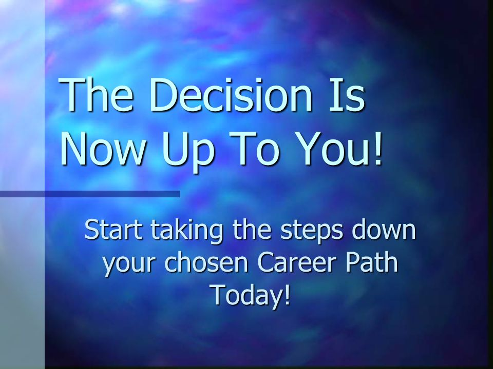 The Decision Is Now Up To You! Start taking the steps down your chosen Career Path Today!