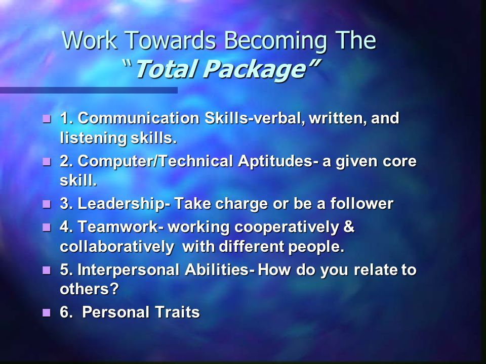 "Work Towards Becoming The ""Total Package"" 1. Communication Skills-verbal, written, and listening skills. 1. Communication Skills-verbal, written, and"