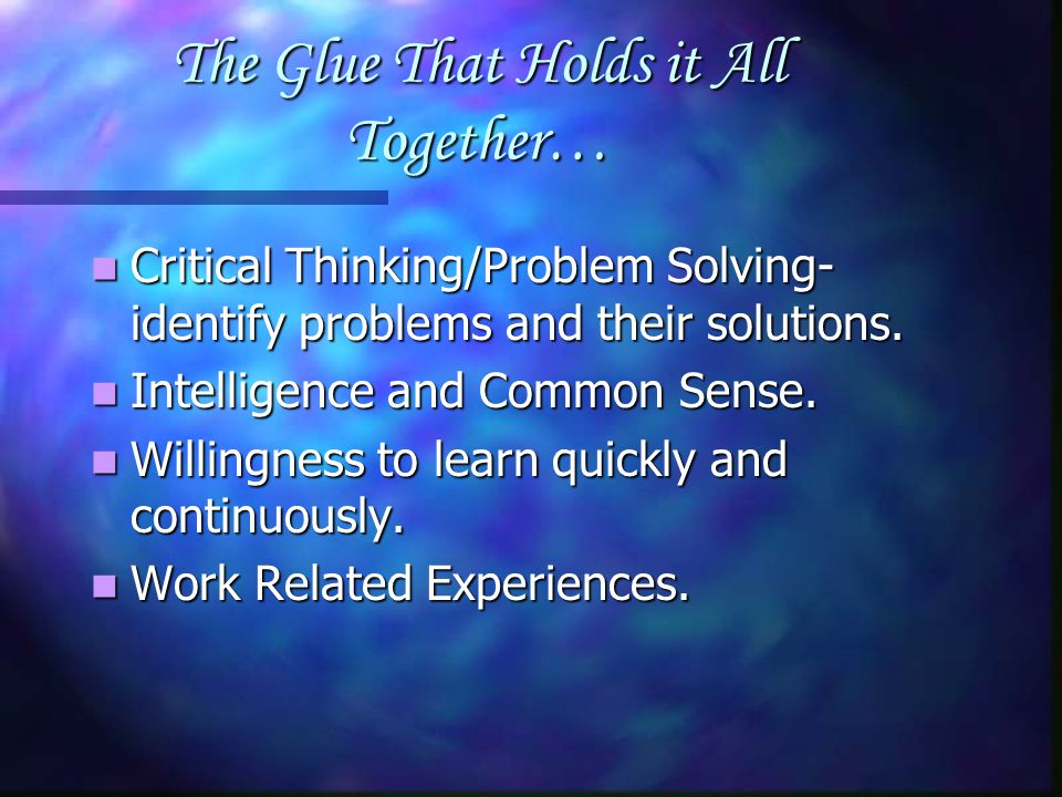 The Glue That Holds it All Together… Critical Thinking/Problem Solving- identify problems and their solutions. Critical Thinking/Problem Solving- iden