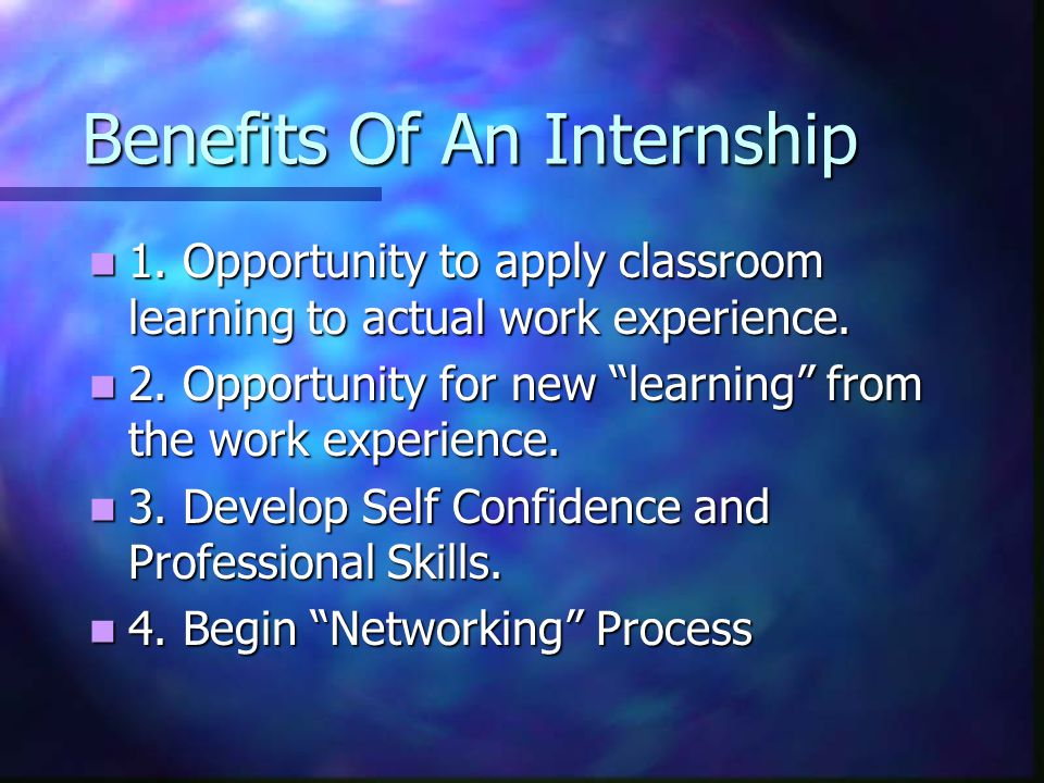 Benefits Of An Internship 1. Opportunity to apply classroom learning to actual work experience. 1. Opportunity to apply classroom learning to actual w