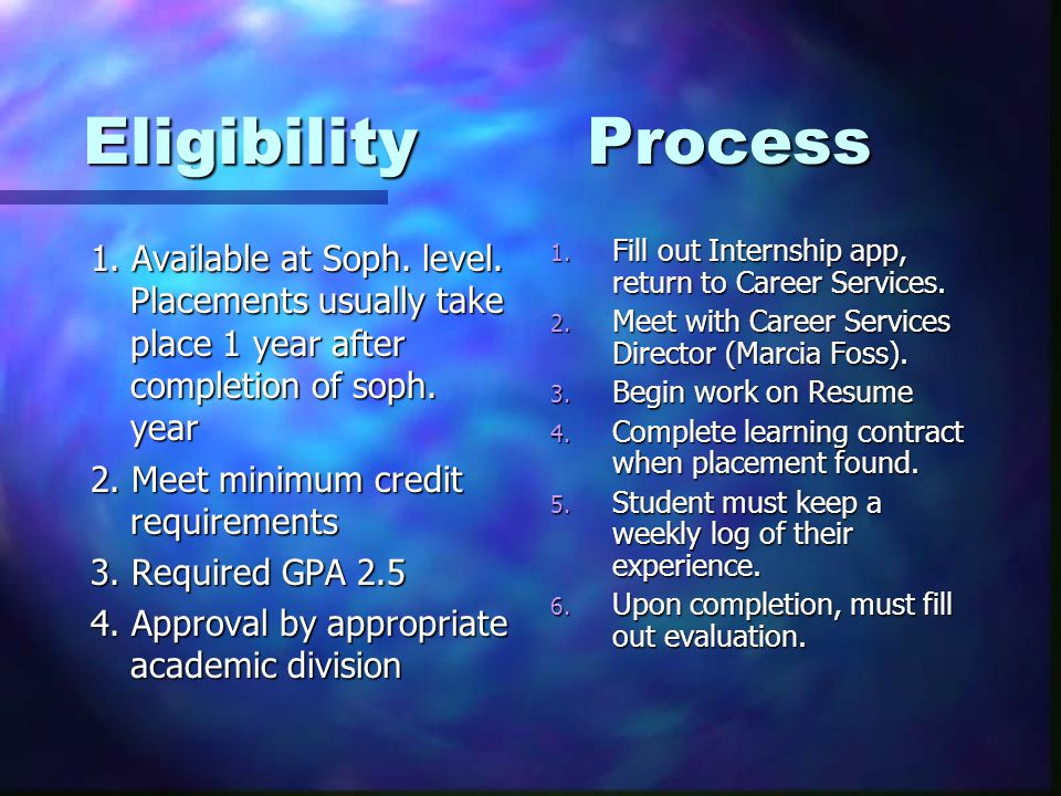 Eligibility Process 1. Available at Soph. level. Placements usually take place 1 year after completion of soph. year 2. Meet minimum credit requiremen