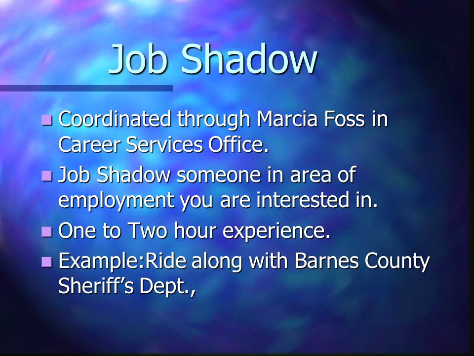 Job Shadow Coordinated through Marcia Foss in Career Services Office. Coordinated through Marcia Foss in Career Services Office. Job Shadow someone in
