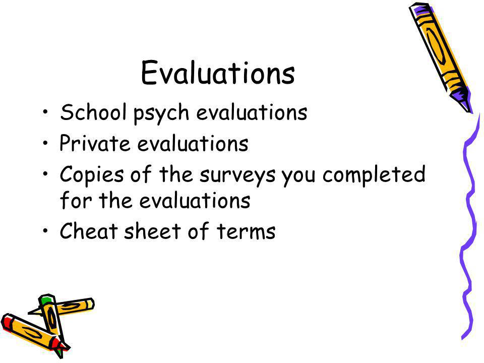 Evaluations School psych evaluations Private evaluations Copies of the surveys you completed for the evaluations Cheat sheet of terms