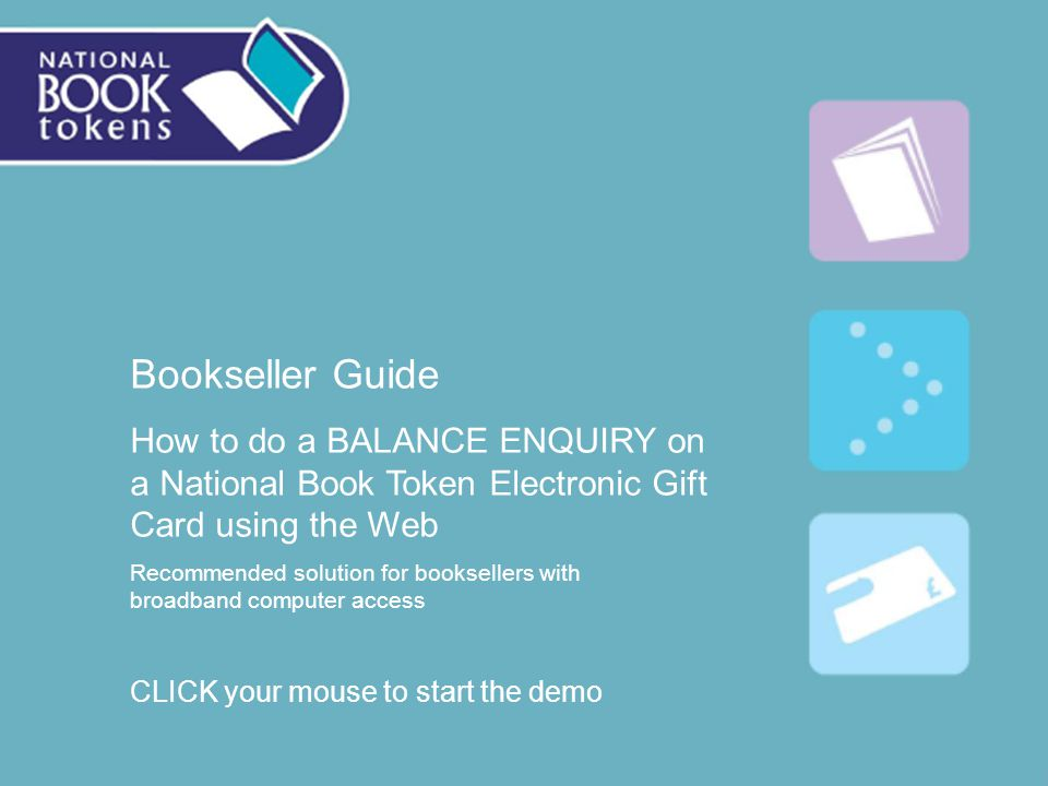 Bookseller Guide How to do a BALANCE ENQUIRY on a National Book Token Electronic Gift Card using the Web Recommended solution for booksellers with broadband computer access CLICK your mouse to start the demo
