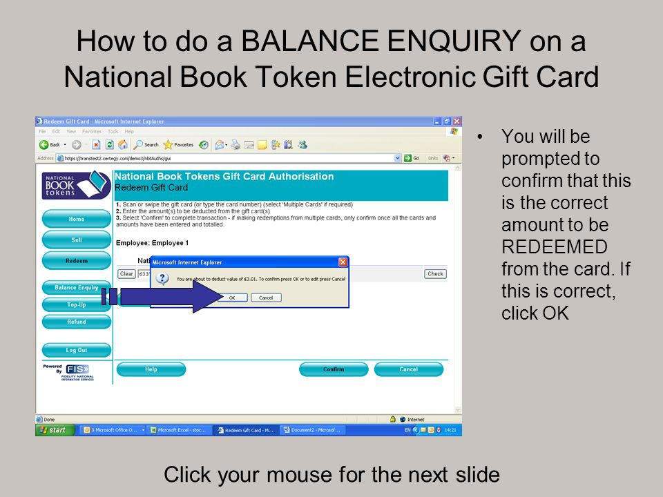 How to do a BALANCE ENQUIRY on a National Book Token Electronic Gift Card You will be prompted to confirm that this is the correct amount to be REDEEMED from the card.