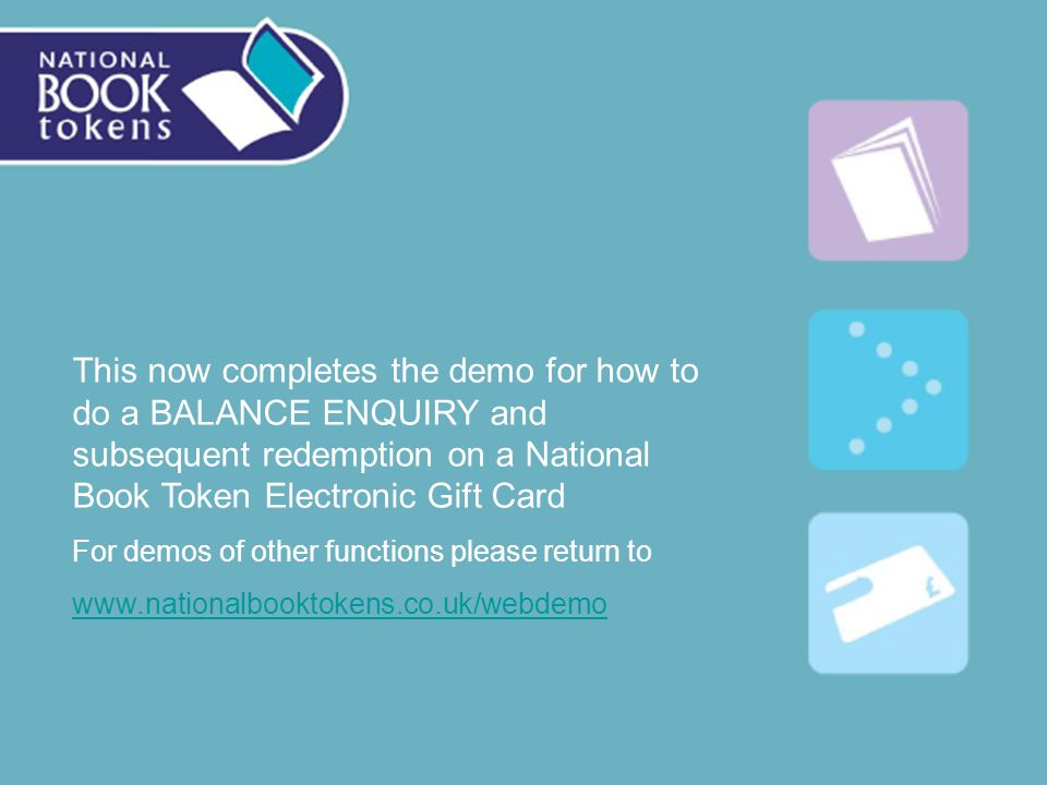 This now completes the demo for how to do a BALANCE ENQUIRY and subsequent redemption on a National Book Token Electronic Gift Card For demos of other