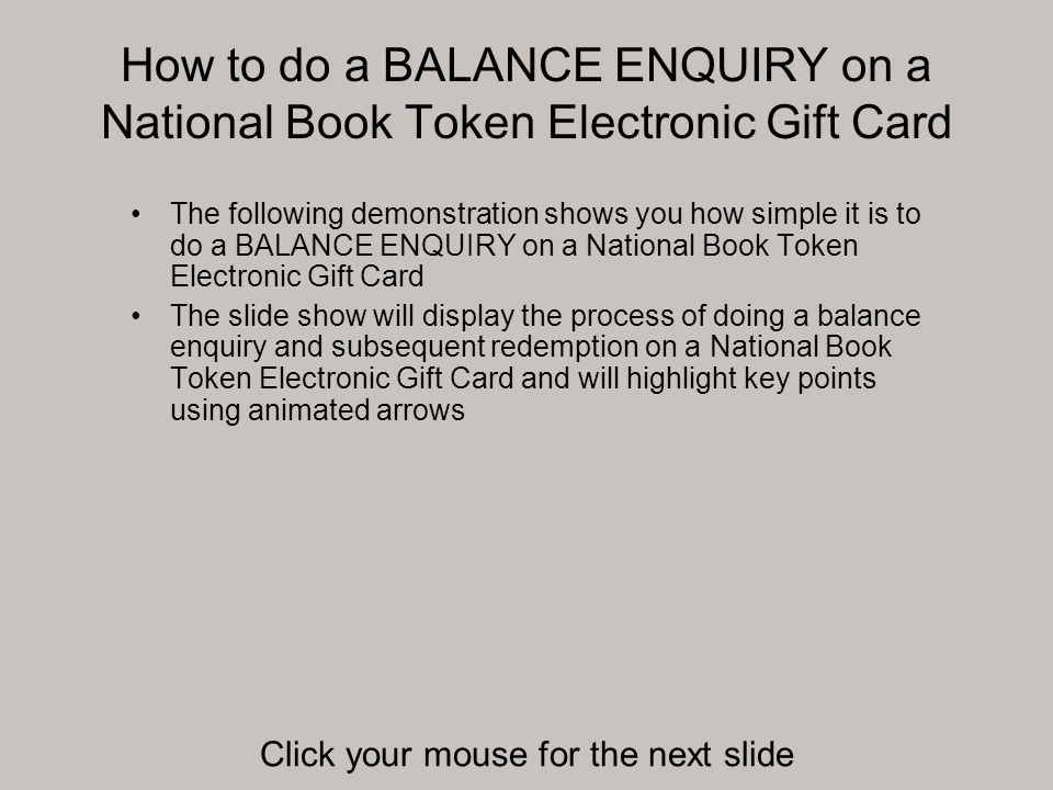 How to do a BALANCE ENQUIRY on a National Book Token Electronic Gift Card The value (£3.01) has now been REDEEMED from the card The remaining balance is also shown Click your mouse for the next slide