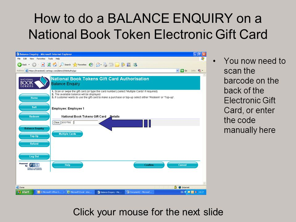 How to do a BALANCE ENQUIRY on a National Book Token Electronic Gift Card You now need to scan the barcode on the back of the Electronic Gift Card, or enter the code manually here Click your mouse for the next slide