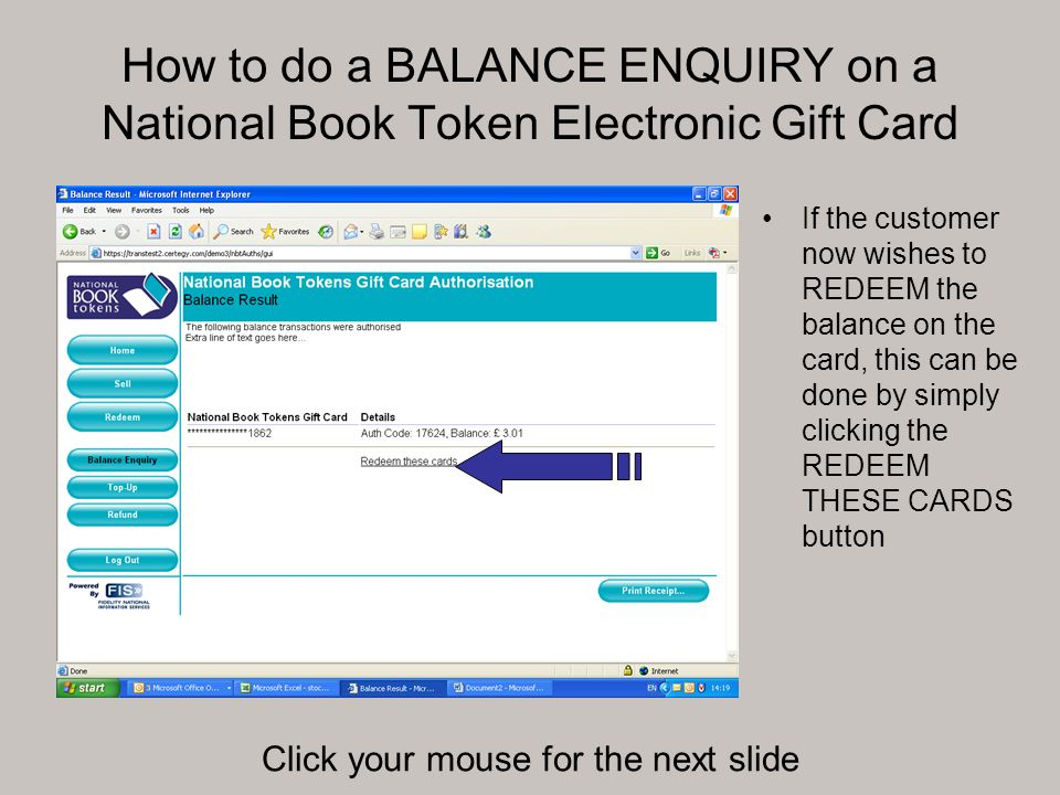 How to do a BALANCE ENQUIRY on a National Book Token Electronic Gift Card If the customer now wishes to REDEEM the balance on the card, this can be done by simply clicking the REDEEM THESE CARDS button Click your mouse for the next slide