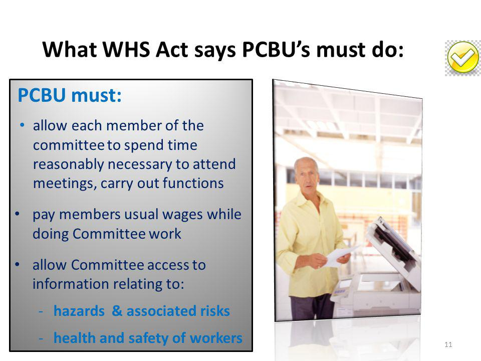What WHS Act says PCBU's must do: PCBU must: allow each member of the committee to spend time reasonably necessary to attend meetings, carry out funct