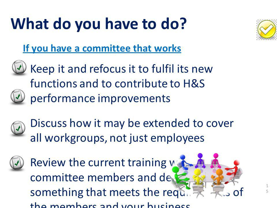 Keep it and refocus it to fulfil its new functions and to contribute to H&S performance improvements Discuss how it may be extended to cover all workg