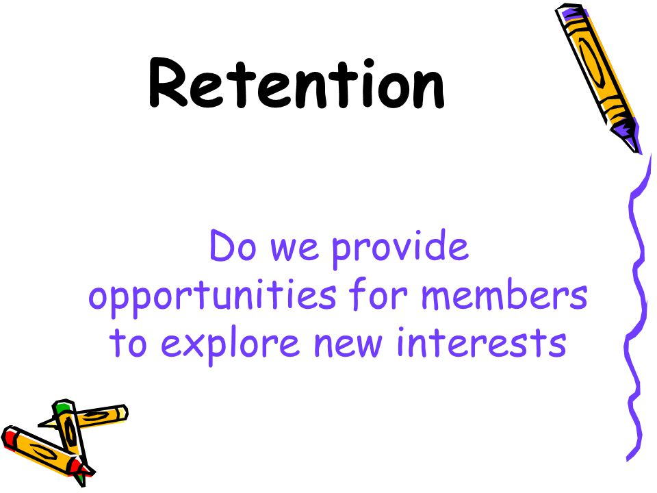 Retention Do we provide opportunities for members to explore new interests