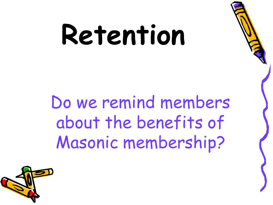Retention Do we remind members about the benefits of Masonic membership?