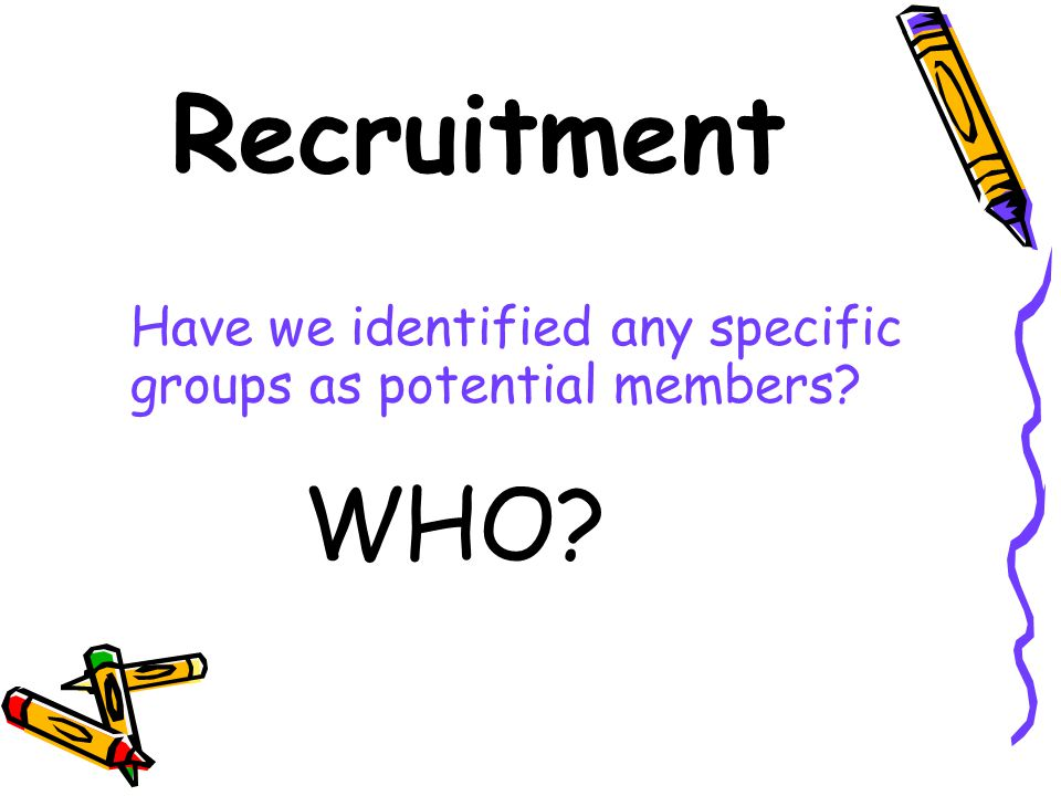 Recruitment Have we identified any specific groups as potential members WHO