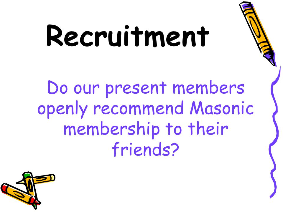Recruitment Do our present members openly recommend Masonic membership to their friends