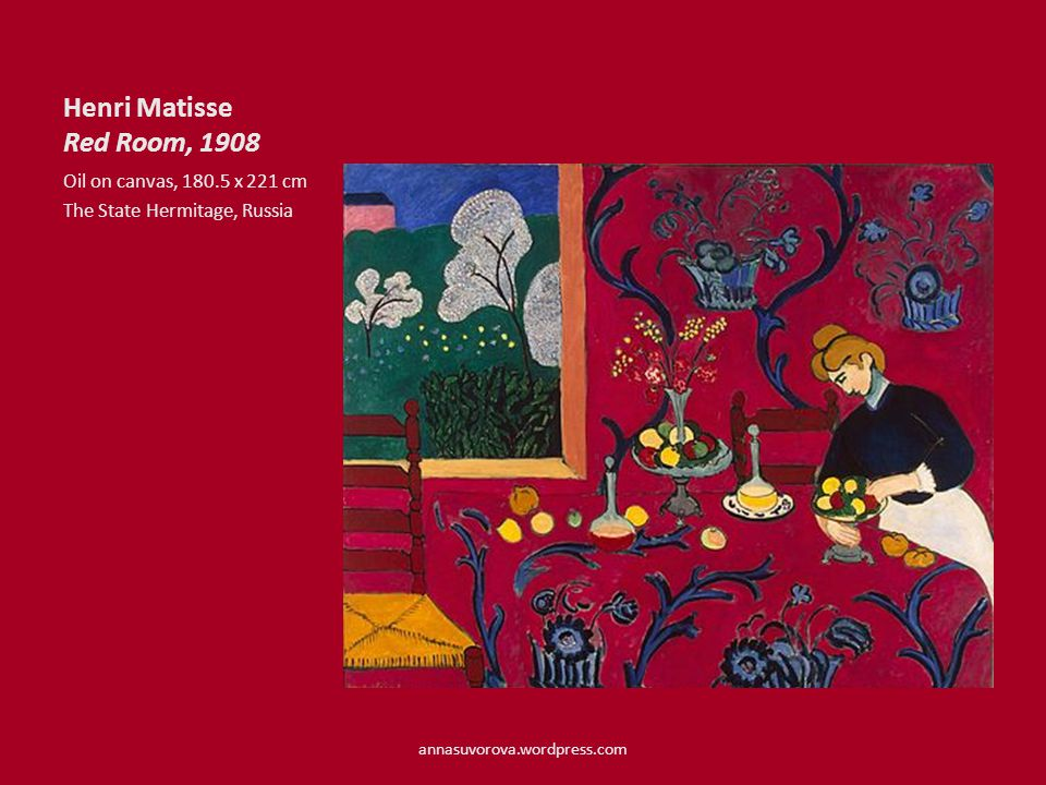 Henri Matisse Red Room, 1908 Oil on canvas, 180.5 x 221 cm The State Hermitage, Russia annasuvorova.wordpress.com