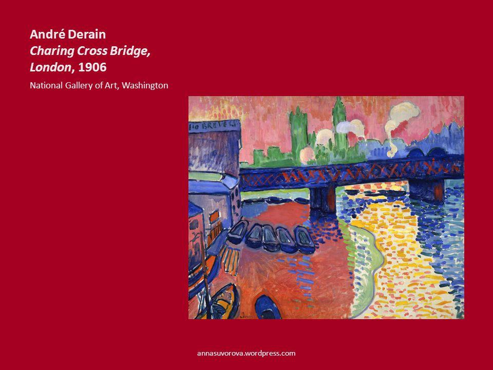 André Derain Charing Cross Bridge, London, 1906 National Gallery of Art, Washington annasuvorova.wordpress.com
