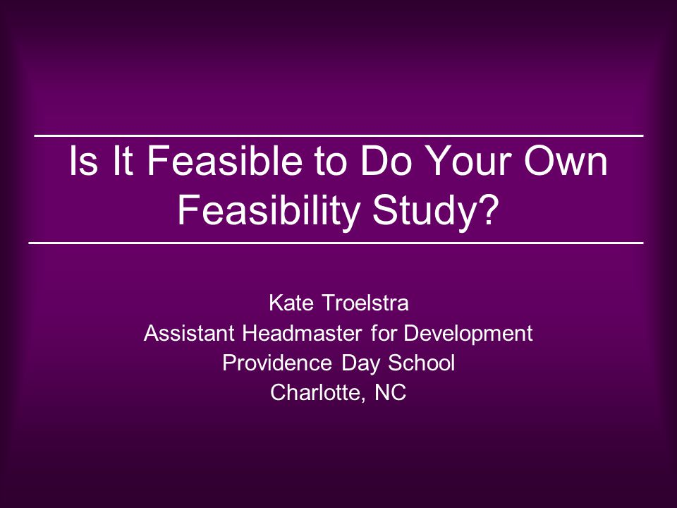 Is It Feasible to Do Your Own Feasibility Study? Kate Troelstra Assistant Headmaster for Development Providence Day School Charlotte, NC