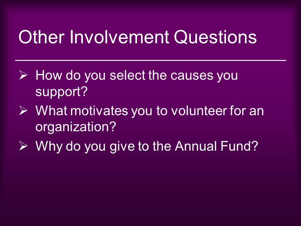 Other Involvement Questions  How do you select the causes you support?  What motivates you to volunteer for an organization?  Why do you give to th