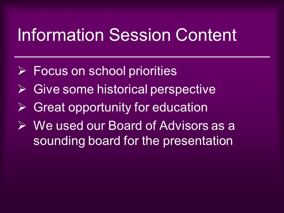 Information Session Content  Focus on school priorities  Give some historical perspective  Great opportunity for education  We used our Board of A