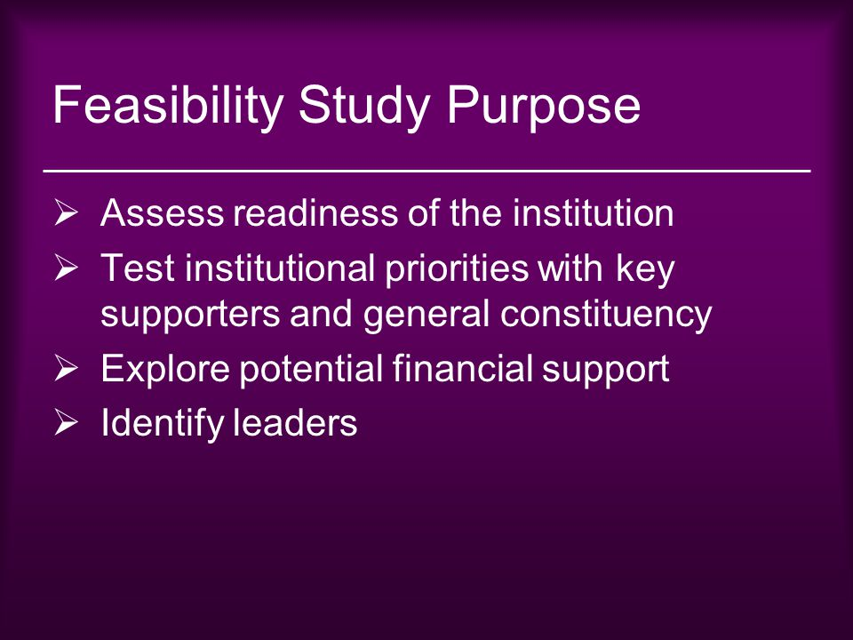 Feasibility Study Purpose  Assess readiness of the institution  Test institutional priorities with key supporters and general constituency  Explore