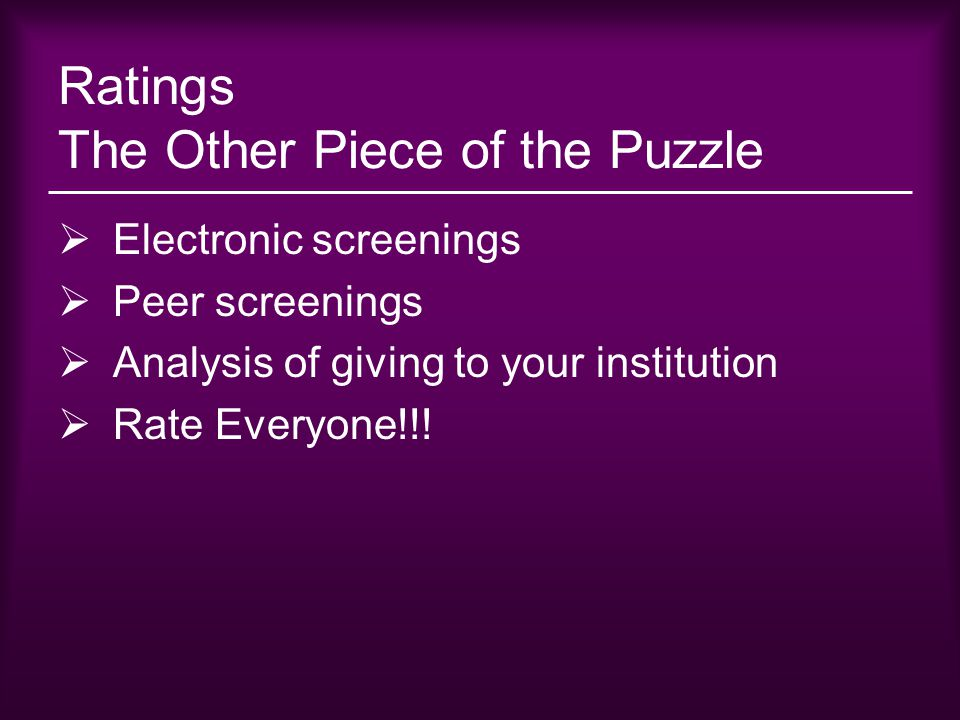 Ratings The Other Piece of the Puzzle  Electronic screenings  Peer screenings  Analysis of giving to your institution  Rate Everyone!!!