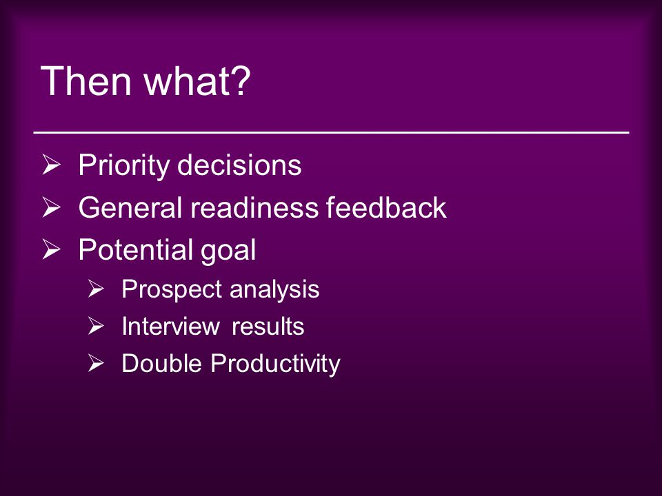 Then what?  Priority decisions  General readiness feedback  Potential goal  Prospect analysis  Interview results  Double Productivity