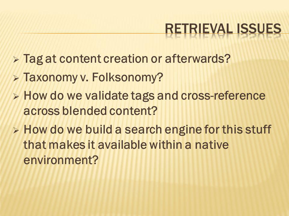  Tag at content creation or afterwards?  Taxonomy v. Folksonomy?  How do we validate tags and cross-reference across blended content?  How do we b