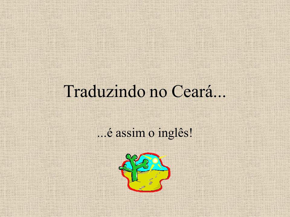 Traduzindo no Ceará......é assim o inglês!