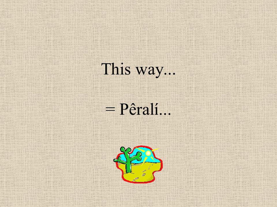 This way... = Pêralí...