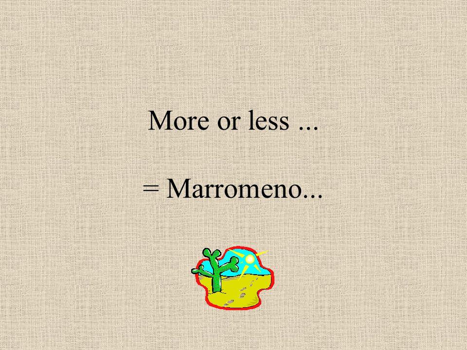 More or less... = Marromeno...