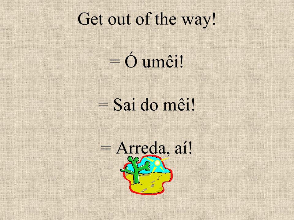 Get out of the way! = Ó umêi! = Sai do mêi! = Arreda, aí!