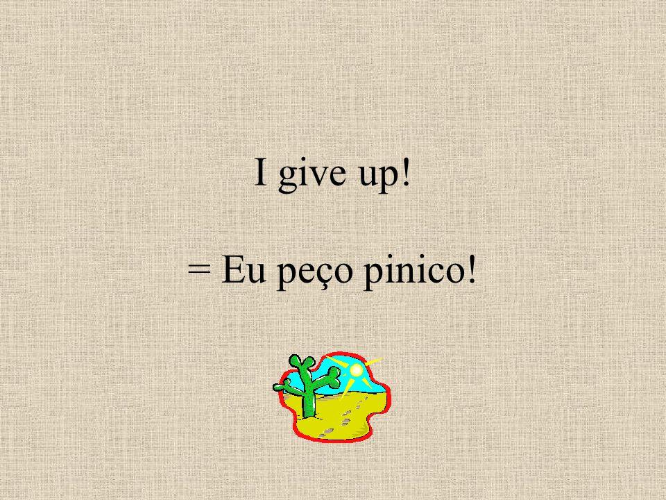 I give up! = Eu peço pinico!