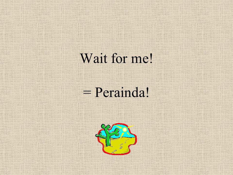 Wait for me! = Perainda!