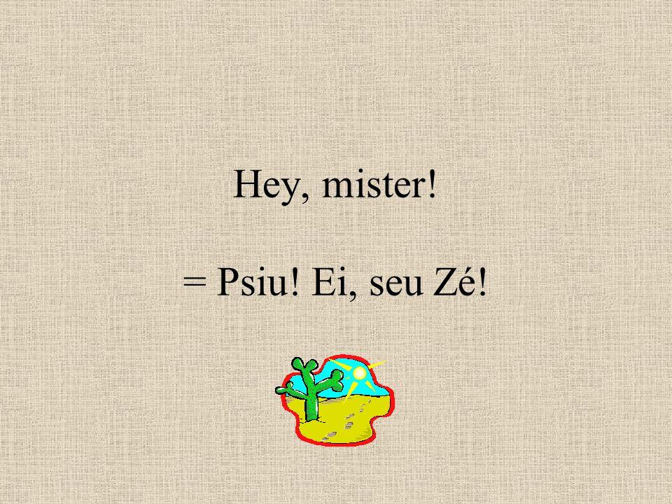 Hey, mister! = Psiu! Ei, seu Zé!