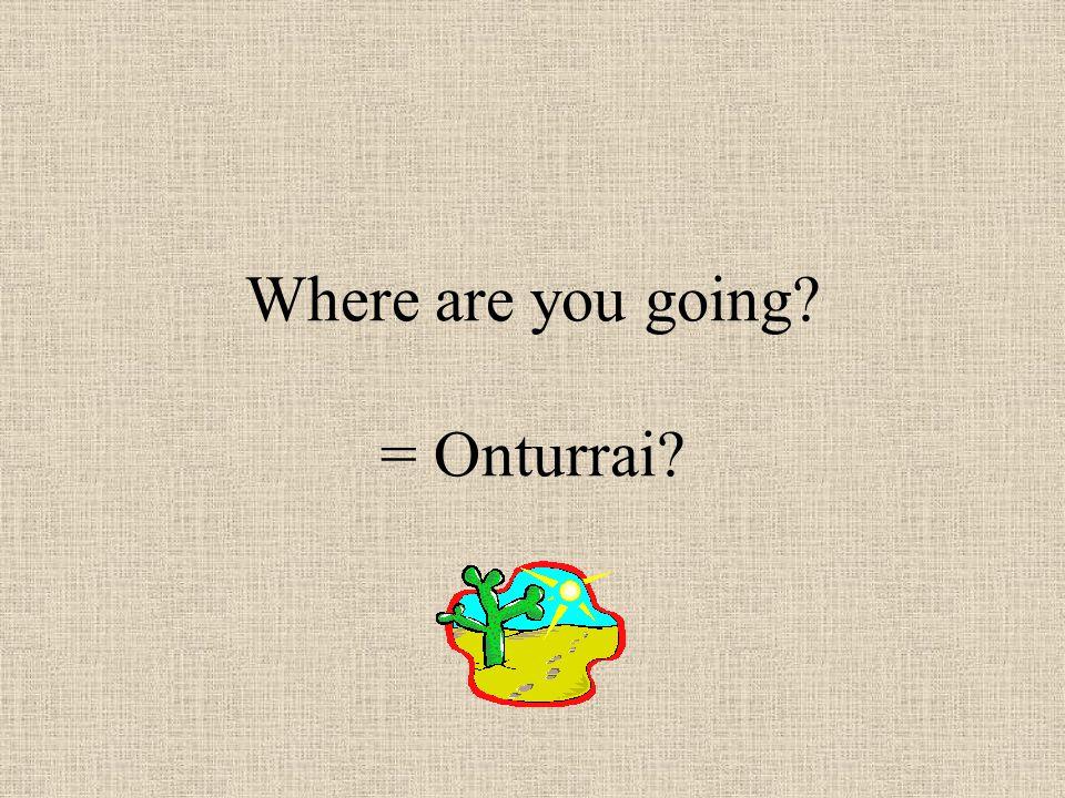 Where are you going = Onturrai