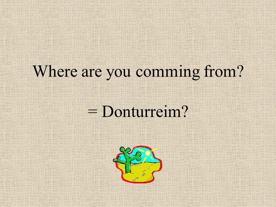 Where are you comming from? = Donturreim?