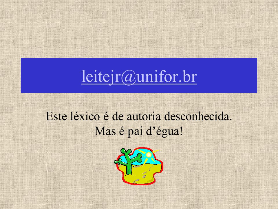 leitejr@unifor.br Este léxico é de autoria desconhecida. Mas é pai d'égua!