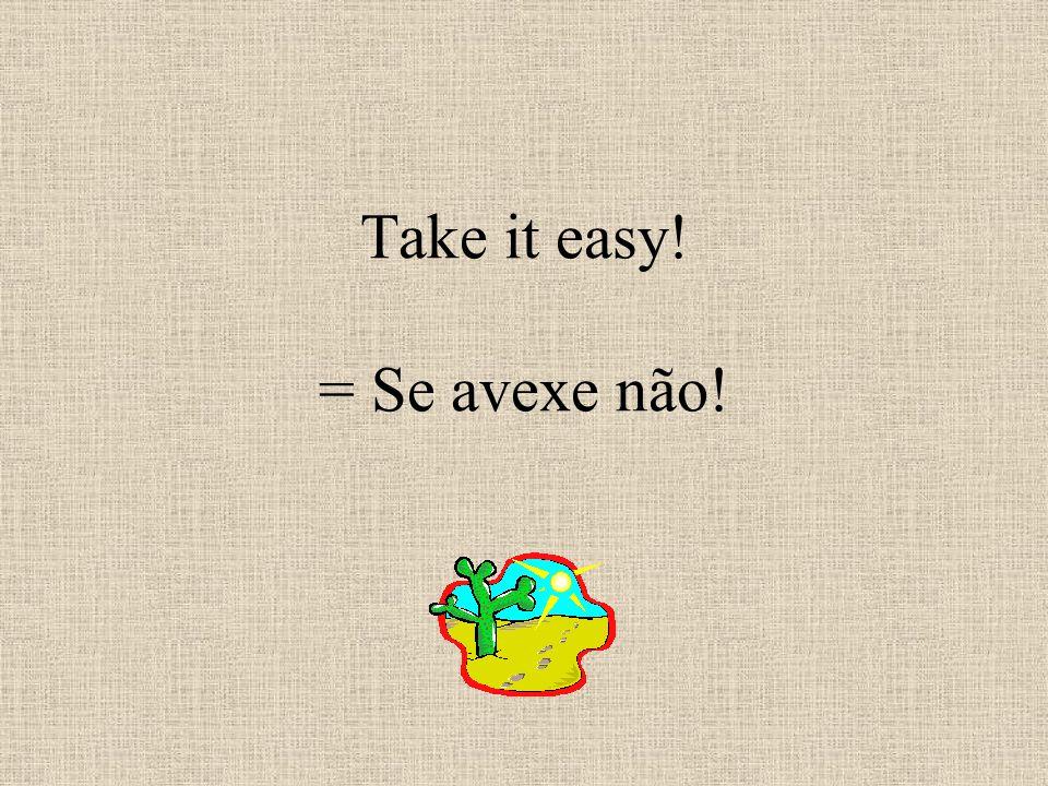 Take it easy! = Se avexe não!