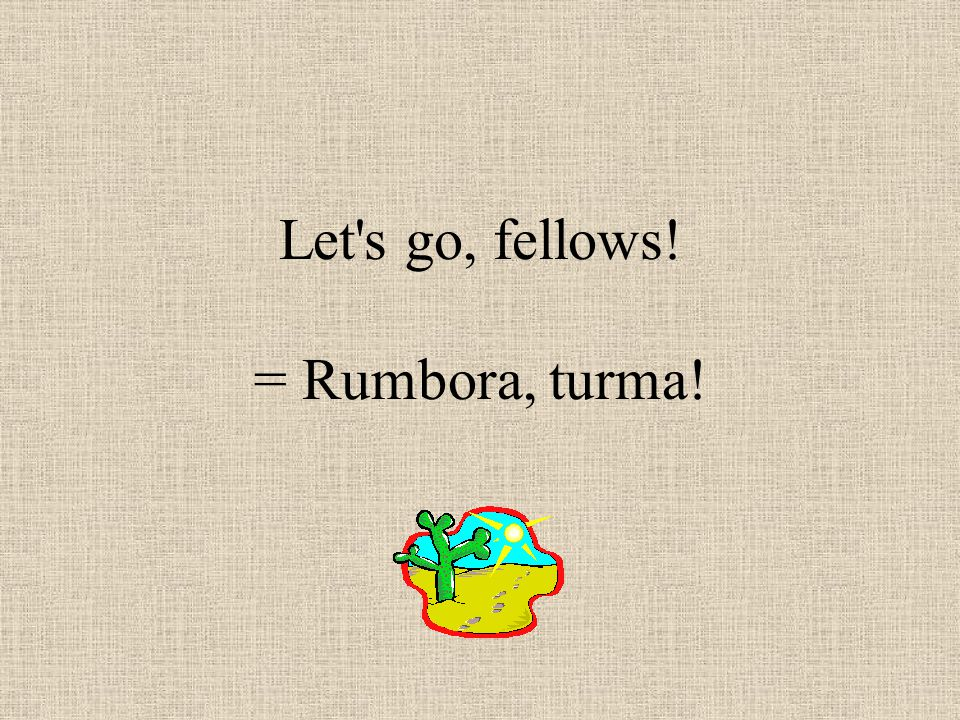 Let s go, fellows! = Rumbora, turma!