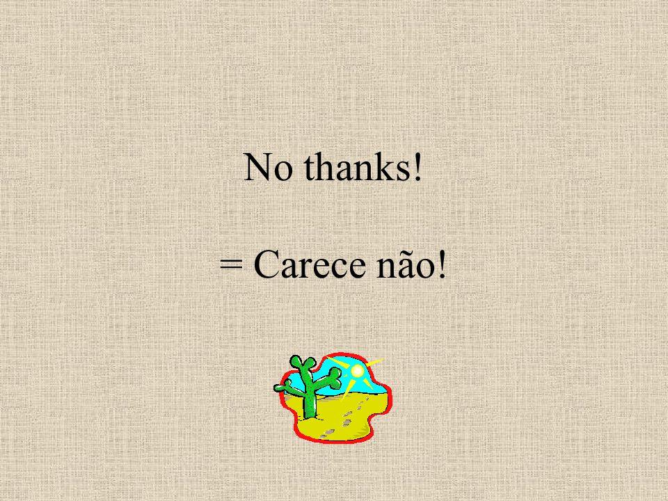 No thanks! = Carece não!