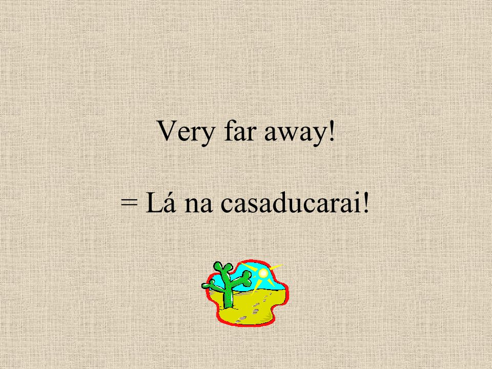 Very far away! = Lá na casaducarai!